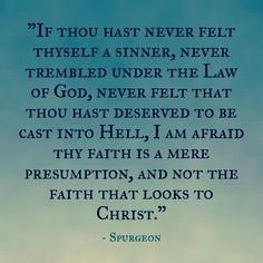 """""""Let me have you beware of an experience which has a faith in it that was never attended with repentance. I am afraid of dry-eyed faith. That faith seems to me to be the faith of God's elect, whose eyes are full of tears.  If thou hast never felt thyself a sinner, never trembled under the Law of God, never felt that thou hast deserved to be cast into Hell, I am afraid thy faith is a mere presumption, and not the faith that looks to Christ."""""""