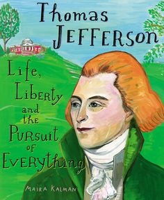 THOMAS JEFFERSON: Life, Liberty and the Pursuit of Everything by Maira Kalman -- Renowned artist Maira Kalman sheds light on the fascinating life and interests of the Renaissance man who was our third president.