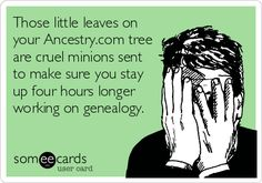 "Humor: ""Those little leaves on your Ancestry.com tree are cruel minions sent to make sure you stay up four hours longer working on genealogy.""  #Genealogy #humor"