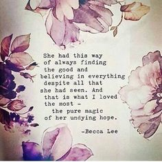 She had this way of always finding the good and believing in everything despite all that she had seen. And that is what I loved the most, the pure magic of her undying hope.