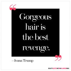 """of the Best Beauty Quotes of All Time """"Gorgeous hair is the best revenge."""" - Ivanka Trump""""Gorgeous hair is the best revenge. Ivana Trump, Quotes To Live By, Me Quotes, Revenge Quotes, Wisdom Quotes, Simply Quotes, Diva Quotes, Just In Case, Just For You"""