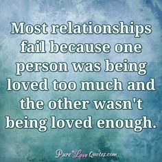 Most relationships fail because one person was being loved too much and the other wasn't being loved enough. #purelovequotes