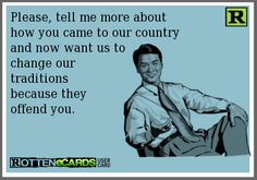 Please, tell me more about how you came to our country and now want us to change our traditionsbecause theyoffend you.