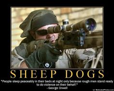 """A Vietnam veteran, an old retired colonel, once said to me,"""" Most of the people in our society are sheep."""" They are kind, gentle, productive creatures who can only hurt one another by accident.""""    """"Then there are the wolves,"""" the old war veteran said, """"and the wolves feed on the sheep without mercy.""""      """"Then there are sheepdogs,and I'm a sheepdog. I live to protect the flock and confront the wolf.""""     http://usnavyjeep.blogspot.com/2011/08/leadership-learning-on-sheep-wolves-and.html"""