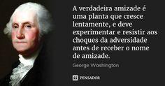 A verdadeira amizade é uma planta que cresce lentamente, e deve experimentar e resistir aos choques da adversidade antes de receber o nome de amizade. — George Washington