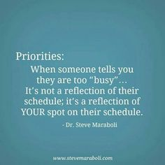 "Priorities: When someone tells you are too ""busy"" ... It's not a reflection of their schedule; It's a reflection of your spot on their schedule. - Dr. Steve Maraboli"