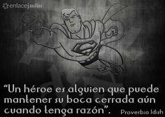 """""""Un héroe es alguien que puede mantener su boca cerrada aún cuando tenga razón"""" - Proverbio Idish"""