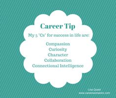 """CAREER TIP: """"My five """"Cs"""" for success in life are – Compassion, Curiosity, Character, Collaboration and Connectional Intelligence."""" ~ Lisa Quast"""