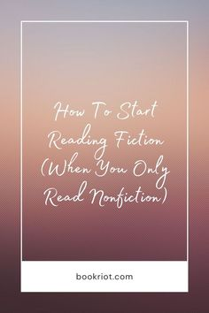 Only read nonfiction but want to get into fiction? Here's a handy how-to.