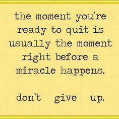 The moment you're ready to quit is usually the moment before a miracle happens. Don't give up. ~ God is Heart