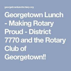 Georgetown Lunch - Making Rotary Proud - District 7770 and the Rotary Club of Georgetown!!
