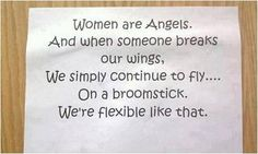 Women are angels. And when someone breaks our wings; we continue to fly on a broomstick. We're flexible like that.