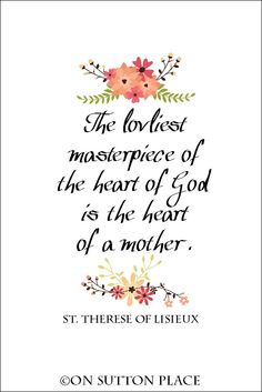 Lovely quote from St. Therese of Lisieux about the heart of a mother. Perfect for Mother's Day gift giving. Meaningful framed art or that perfect card!