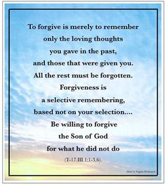 Forgive them for the things they did not do, for the world as you perceive it is illusion.