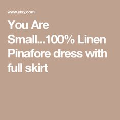 You Are Small...100% Linen Pinafore dress with full skirt