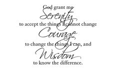 """god grant me the serenity to accept the things i cannot change, the courage to change the things i can, and the wisdom to know the difference."""