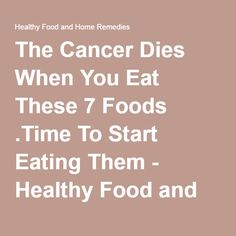The Cancer Dies When You Eat These 7 Foods .Time To Start Eating Them - Healthy Food and Home Remedies