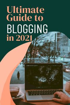 The Ultimate Guide to Blogging in 2021