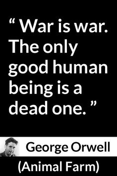 "George Orwell about death (""Animal Farm"", George Orwell – Animal Farm – War is war. The only good human being is a dead one. George Orwell about death (""Animal Farm"", Animal Farm Quotes, Farm Life Quotes, Farm Kitchen Ideas, Missing Home Quotes, Agriculture Quotes, Animal Farm George Orwell, George Orwell Quotes, Humanity Quotes, Country Music Quotes"