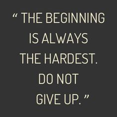 The Beginning Is Always The Hardest Do Not Give Up Inspiring