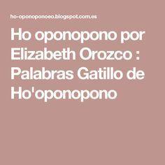 Ho oponopono por Elizabeth Orozco : Palabras Gatillo de Ho'oponopono