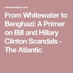 From Whitewater to Benghazi: A Primer on Bill and Hillary Clinton Scandals - The Atlantic If America elects this habitual liar  then the people deserve what they get. The Clintons have always been underhanded and though we have no great choices for the Presidential Race- she is utterly deplorable and a cheat. The American Economy will fail if the Democrats continue to save everyone but their own people.