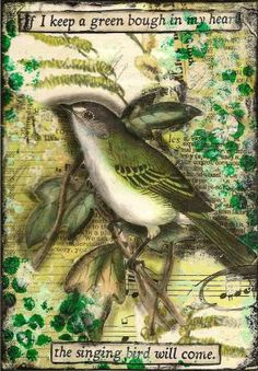 If I keep a green bough in my heart, the singing bird will come.