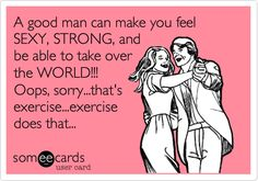 Funny Sports Ecard: A good man can make you feel SEXY, STRONG, and be able to take over the WORLD!!! Oops, sorry...that's exercise...exercise does that...