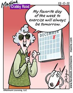 My Favorite day of the week to exercise will always be tomorrow!  I love Maxine!