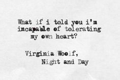 """I'm incapable of tolerating my own heart."" -Virginia Woolf (Night and Day)"