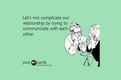 'Let's not complicate out relationship by trying to communicate with each other.'