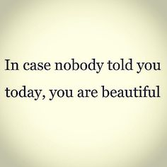 In case nobody told you today, you are beautiful.