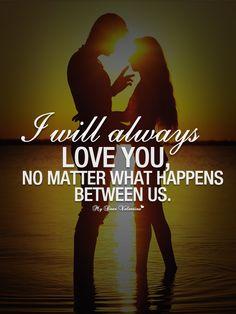 I will always love you, no matter what happens between us.