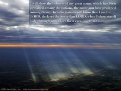 Inspirational illustration of Ezekiel 36:23 -- I will show the holiness of my great name, which has been profaned among the nations, the name you have profaned among them. Then the nations will know that I am the LORD, declares the Sovereign LORD, when I