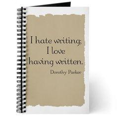"""""""I hate writing; I love having written."""" -Dorothy Parker"""