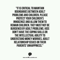 Don't burden your children with adult problems...  I need to remember this.