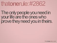 The only people you need in your life are the ones who prove they need you in theirs.