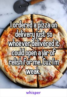 I ordered a pizza on delivery just so whoever delivered it could open a jar of relish for me. Cuz I'm weak.
