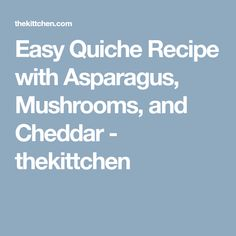 Easy Quiche Recipe with Asparagus, Mushrooms, and Cheddar - thekittchen