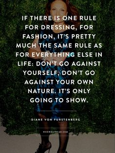 """Don't go against yourself. Don't go against your own nature. It's only going to show."" - DVF #WWWQuotesToLiveBy"