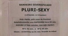 Diverse bathroom. PLURY-SEXY (Capacity: 12 living people)  Be quick, for Dionísio's sake! Statistically a quickie takes 3 minutes. (An ORGY is fucking hard to calculate, but be quick!)  Nº 1: 2 minutes | Nº 2: 5 minutes PS: Add 1 minute to wash your hands.