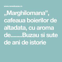 """""""Marghilomana"""", cafeaua boierilor de altadata, cu aroma de........Buzau si sute de ani de istorie"""