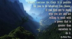 Motivational quote: Always continue the climb. It is possible for you to do whatever you choose, if you first get to know who you are and are willing to work with a power that is greater than ourselves to do it. ~ Ella Wheeler Wilcox