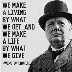 WE MAKE A LIVING BY WHAT WE GET, AND WE MAKE A LIFE BY WHAT WE GIVE. - WINSTON CHURCHILL -