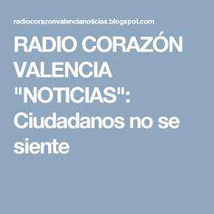 """RADIO CORAZÓN VALENCIA  """"NOTICIAS"""": Ciudadanos no se siente"""