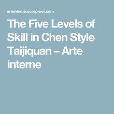 The Five Levels of Skill in Chen Style Taijiquan – Arte interne