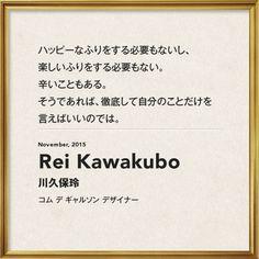 「ハッピーなふりをする必要もないし、楽しいふりをする必要もない。辛いこともある。そうであれば、徹底して自分のことだけを言えばいいのでは。」(『VOGUE JAPAN』2015年11月) 川久保玲(コム デ ギャルソン デザイナー) Rei Kawakubo, Message Quotes, Vogue Japan, Comme Des Garcons, How To Look Better, Typography, Cards Against Humanity, Messages, Thoughts