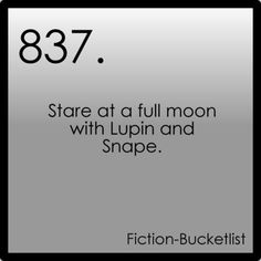 Stare at a full moon with Lupin and Snape. - Harry Potter