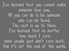 """""""I've learned that you cannot make someone love you. All you can do is be someone who can be loved. The rest is up to them. I've learned that no matter how much I care, some people just don't care back. And it's not the end of the world."""""""