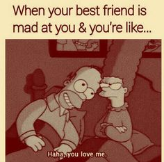 When your best friend is mad at you  you're like...